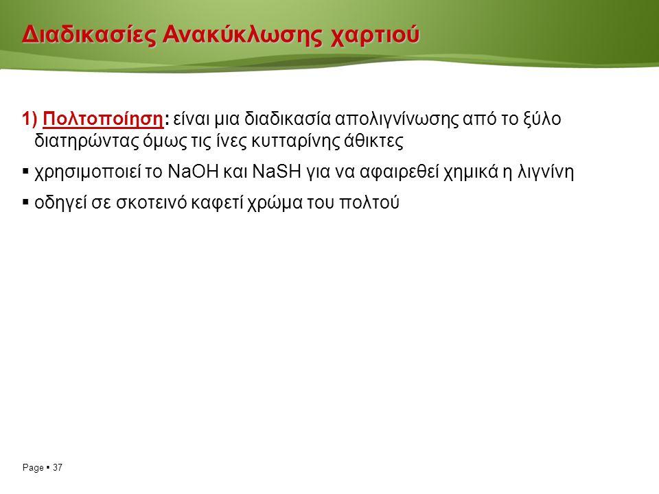 Page  37 Διαδικασίες Ανακύκλωσης χαρτιού 1) Πολτοποίηση: είναι μια διαδικασία απολιγνίνωσης από το ξύλο διατηρώντας όμως τις ίνες κυτταρίνης άθικτες  χρησιμοποιεί το ΝaOH και ΝaSH για να αφαιρεθεί χημικά η λιγνίνη  οδηγεί σε σκοτεινό καφετί χρώμα του πολτού