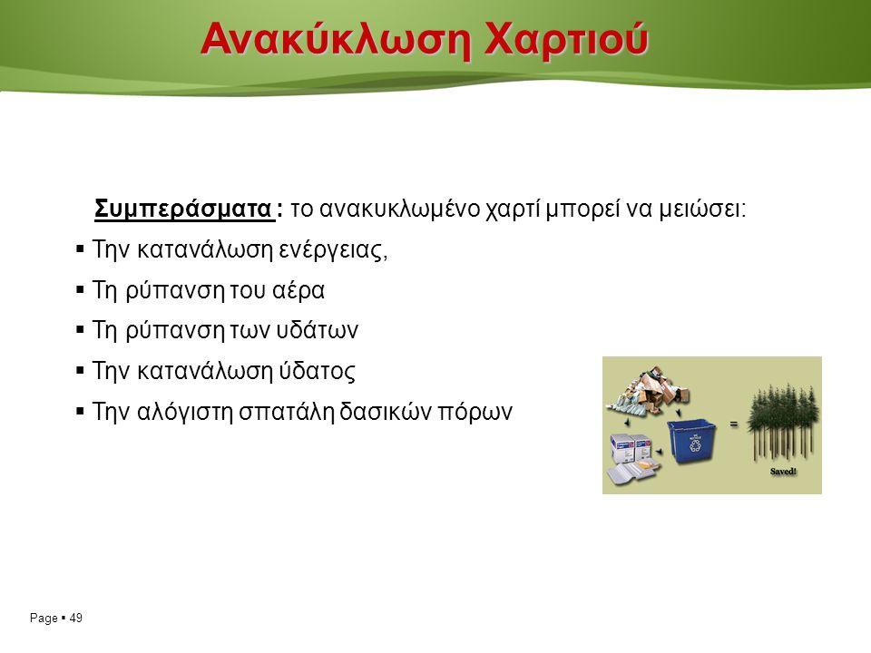 Page  49 Ανακύκλωση Χαρτιού Συμπεράσματα : το ανακυκλωμένο χαρτί μπορεί να μειώσει:  Την κατανάλωση ενέργειας,  Τη ρύπανση του αέρα  Τη ρύπανση των υδάτων  Την κατανάλωση ύδατος  Την αλόγιστη σπατάλη δασικών πόρων