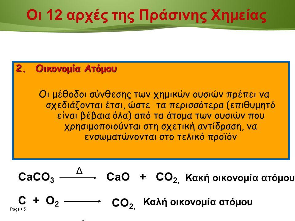 Page  5 2.Οικονομία Ατόμου Οι μέθοδοι σύνθεσης των χημικών ουσιών πρέπει να σχεδιάζονται έτσι, ώστε τα περισσότερα (επιθυμητό είναι βέβαια όλα) από τα άτομα των ουσιών που χρησιμοποιούνται στη σχετική αντίδραση, να ενσωματώνονται στο τελικό προϊόν CaCO 3 Δ CaO + CO 2, Κακή οικονομία ατόμου C + O 2 CO 2, Καλή οικονομία ατόμου Οι 12 αρχές της Πράσινης Χημείας