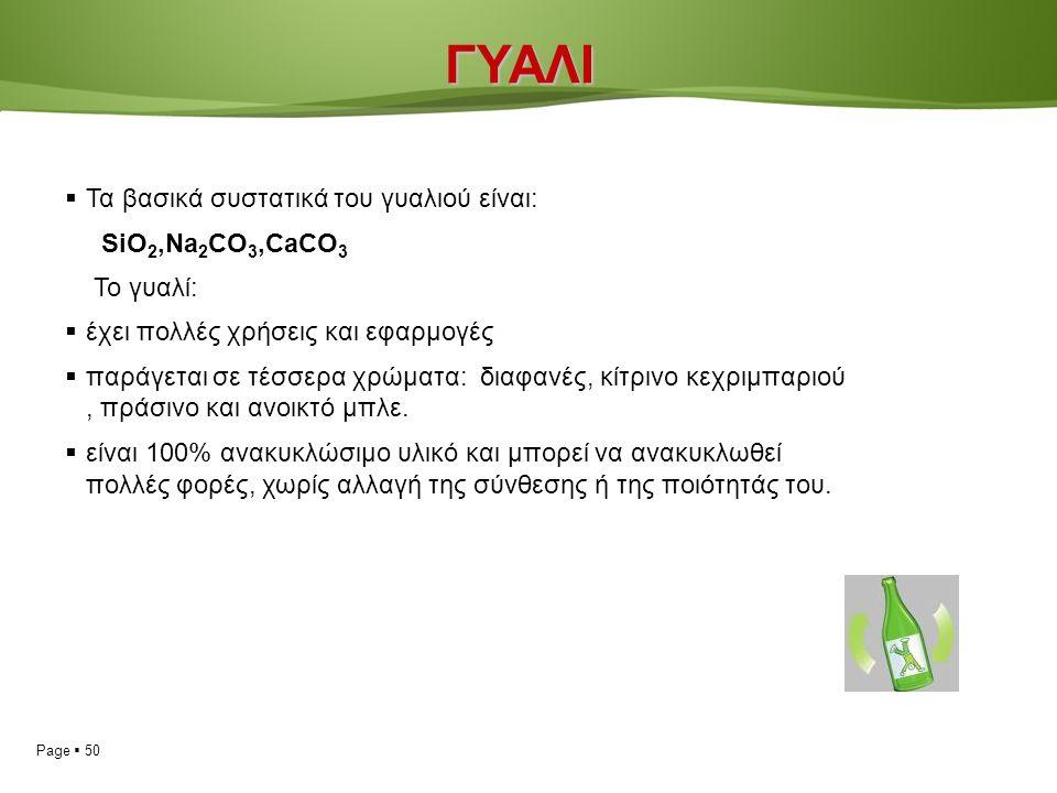 Page  50ΓΥΑΛΙ  Τα βασικά συστατικά του γυαλιού είναι: SiO 2,Na 2 CO 3,CaCO 3 Το γυαλί:  έχει πολλές χρήσεις και εφαρμογές  παράγεται σε τέσσερα χρώματα: διαφανές, κίτρινο κεχριμπαριού, πράσινο και ανοικτό μπλε.