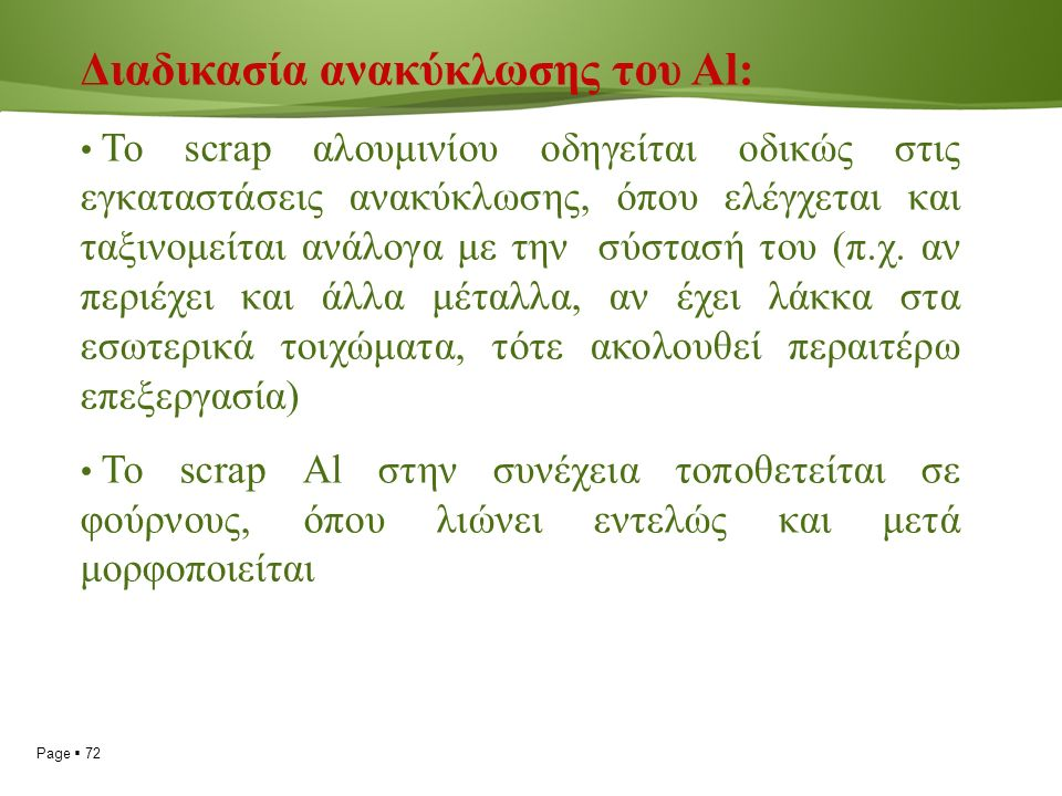 Page  72 Διαδικασία ανακύκλωσης του Al: Το scrap αλουμινίου οδηγείται οδικώς στις εγκαταστάσεις ανακύκλωσης, όπου ελέγχεται και ταξινομείται ανάλογα με την σύστασή του (π.χ.