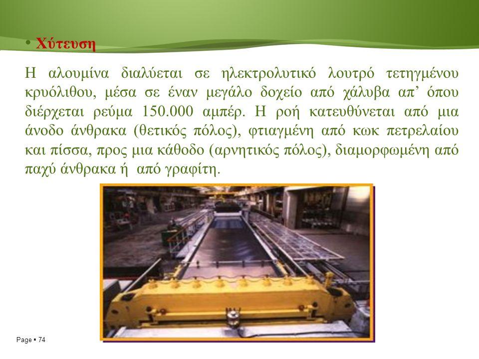 Page  74 Χύτευση Η αλουμίνα διαλύεται σε ηλεκτρολυτικό λουτρό τετηγμένου κρυόλιθου, μέσα σε έναν μεγάλο δοχείο από χάλυβα απ' όπου διέρχεται ρεύμα 150.000 αμπέρ.