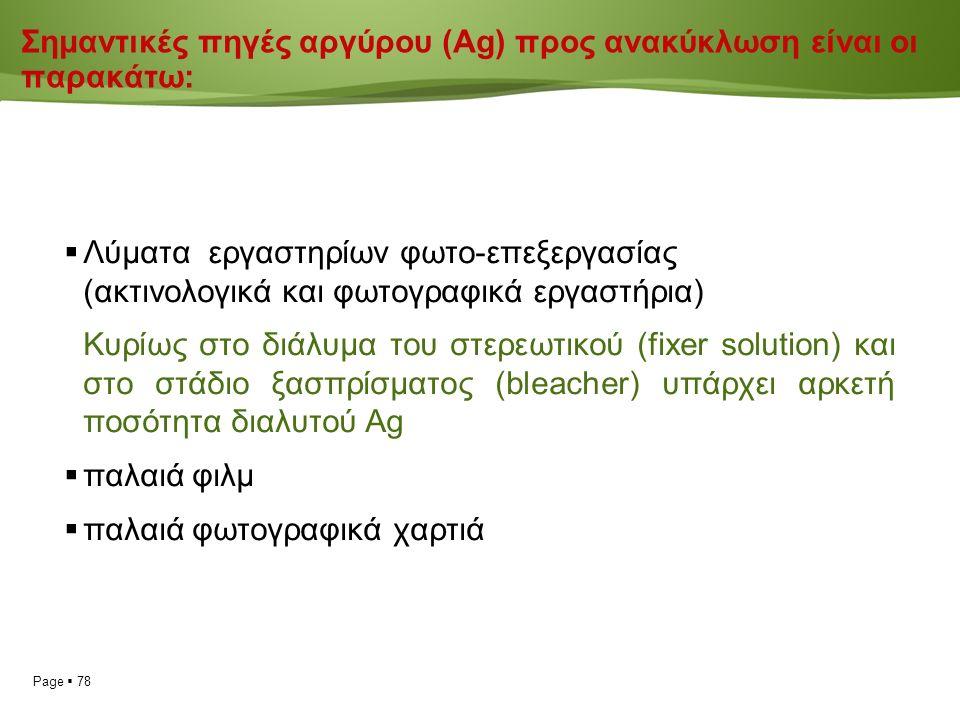 Page  78 Σημαντικές πηγές αργύρου (Ag) προς ανακύκλωση είναι οι παρακάτω:  Λύματα εργαστηρίων φωτο-επεξεργασίας (ακτινολογικά και φωτογραφικά εργαστήρια) Κυρίως στο διάλυμα του στερεωτικού (fixer solution) και στο στάδιο ξασπρίσματος (bleacher) υπάρχει αρκετή ποσότητα διαλυτού Ag  παλαιά φιλμ  παλαιά φωτογραφικά χαρτιά