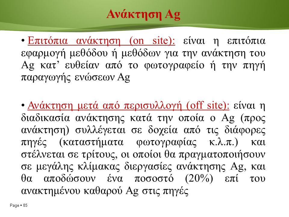 Page  85 Ανάκτηση Ag Επιτόπια ανάκτηση (on site): είναι η επιτόπια εφαρμογή μεθόδου ή μεθόδων για την ανάκτηση του Ag κατ' ευθείαν από το φωτογραφείο ή την πηγή παραγωγής ενώσεων Ag Ανάκτηση μετά από περισυλλογή (off site): είναι η διαδικασία ανάκτησης κατά την οποία ο Ag (προς ανάκτηση) συλλέγεται σε δοχεία από τις διάφορες πηγές (καταστήματα φωτογραφίας κ.λ.π.) και στέλνεται σε τρίτους, οι οποίοι θα πραγματοποιήσουν σε μεγάλης κλίμακας διεργασίες ανάκτησης Ag, και θα αποδώσουν ένα ποσοστό (20%) επί του ανακτημένου καθαρού Ag στις πηγές