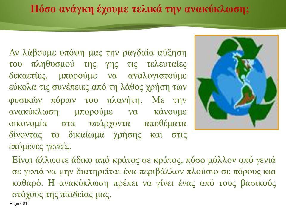Page  91 Πόσο ανάγκη έχουμε τελικά την ανακύκλωση; Αν λάβουμε υπόψη μας την ραγδαία αύξηση του πληθυσμού της γης τις τελευταίες δεκαετίες, μπορούμε να αναλογιστούμε εύκολα τις συνέπειες από τη λάθος χρήση των φυσικών πόρων του πλανήτη.