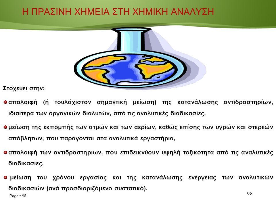 Page  98 98 Η ΠΡΑΣΙΝΗ ΧΗΜΕΙΑ ΣΤΗ ΧΗΜΙΚΗ ΑΝΑΛΥΣΗ Στοχεύει στην: απαλοιφή (ή τουλάχιστον σημαντική μείωση) της κατανάλωσης αντιδραστηρίων, ιδιαίτερα των οργανικών διαλυτών, από τις αναλυτικές διαδικασίες, μείωση της εκπομπής των ατμών και των αερίων, καθώς επίσης των υγρών και στερεών απόβλητων, που παράγονται στα αναλυτικά εργαστήρια, απαλοιφή των αντιδραστηρίων, που επιδεικνύουν υψηλή τοξικότητα από τις αναλυτικές διαδικασίες, μείωση του χρόνου εργασίας και της κατανάλωσης ενέργειας των αναλυτικών διαδικασιών (ανά προσδιοριζόμενο συστατικό).