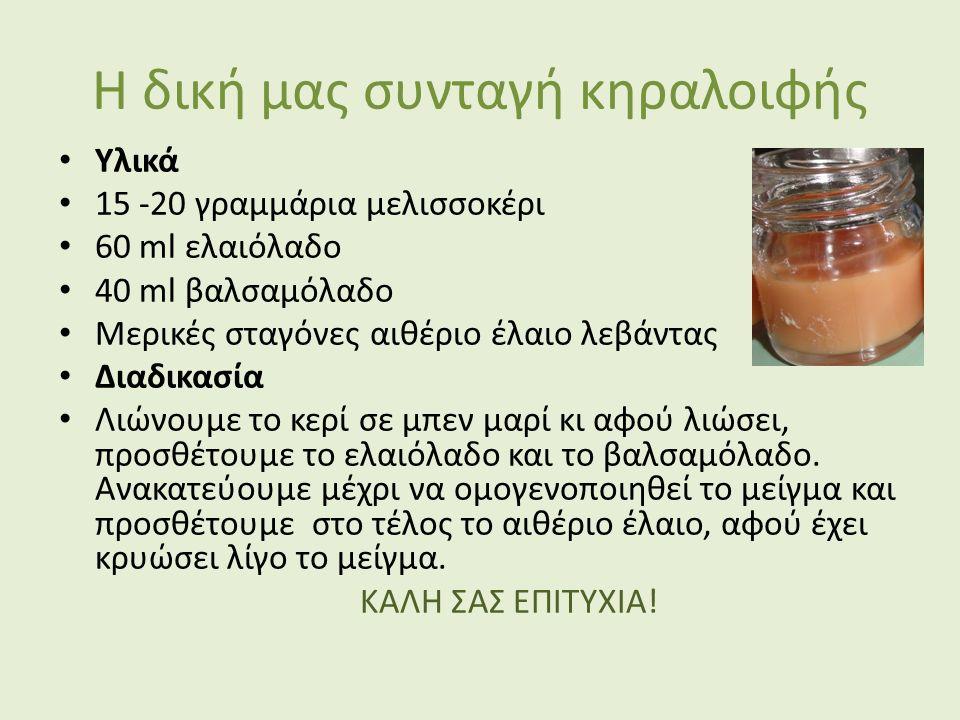 Η δική μας συνταγή κηραλοιφής Υλικά 15 -20 γραμμάρια μελισσοκέρι 60 ml ελαιόλαδο 40 ml βαλσαμόλαδο Μερικές σταγόνες αιθέριο έλαιο λεβάντας Διαδικασία Λιώνουμε το κερί σε μπεν μαρί κι αφού λιώσει, προσθέτουμε το ελαιόλαδο και το βαλσαμόλαδο.