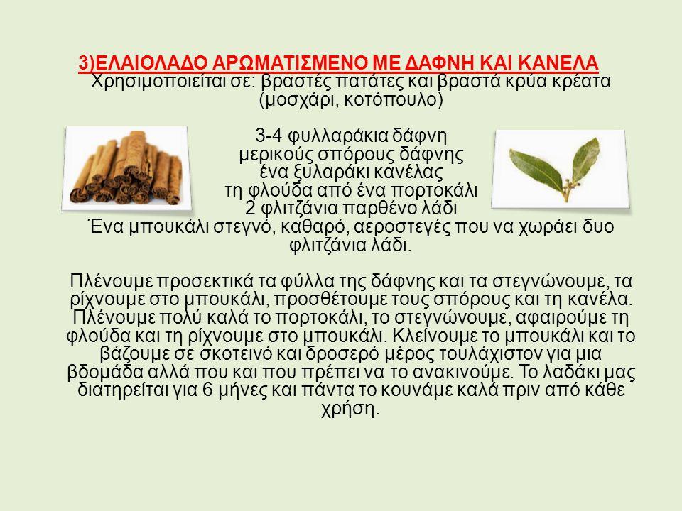 3)ΕΛΑΙΟΛΑΔΟ ΑΡΩΜΑΤΙΣΜΕΝΟ ΜΕ ΔΑΦΝΗ ΚΑΙ ΚΑΝΕΛΑ Χρησιμοποιείται σε: βραστές πατάτες και βραστά κρύα κρέατα (μοσχάρι, κοτόπουλο) 3-4 φυλλαράκια δάφνη μερικούς σπόρους δάφνης ένα ξυλαράκι κανέλας τη φλούδα από ένα πορτοκάλι 2 φλιτζάνια παρθένο λάδι Ένα μπουκάλι στεγνό, καθαρό, αεροστεγές που να χωράει δυο φλιτζάνια λάδι.