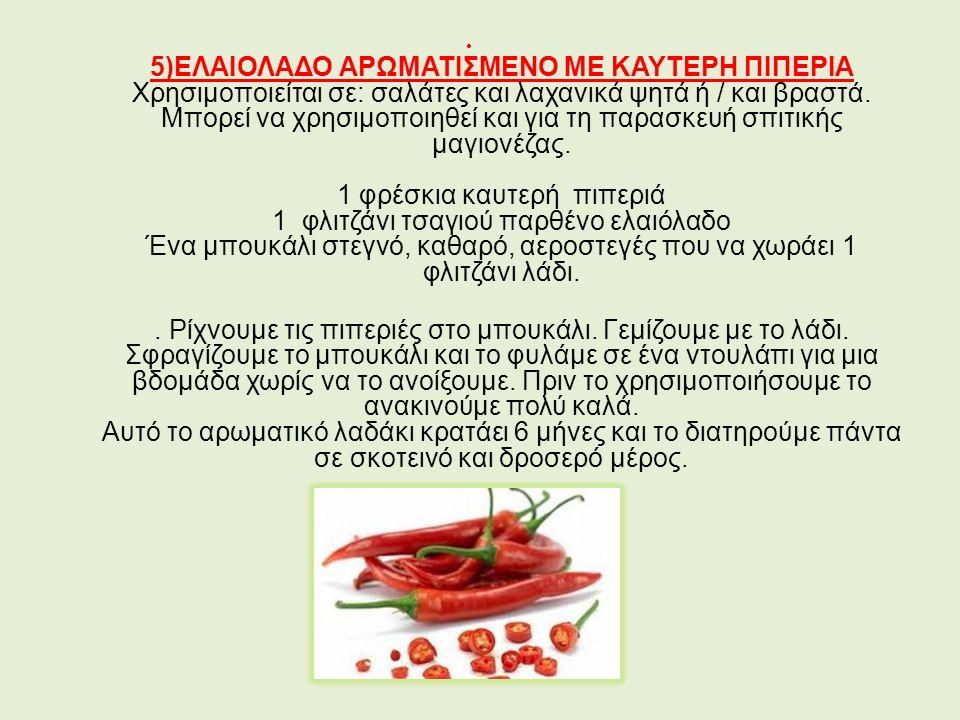 5)ΕΛΑΙΟΛΑΔΟ ΑΡΩΜΑΤΙΣΜΕΝΟ ΜΕ ΚΑΥΤΕΡΗ ΠΙΠΕΡΙΑ Χρησιμοποιείται σε: σαλάτες και λαχανικά ψητά ή / και βραστά.