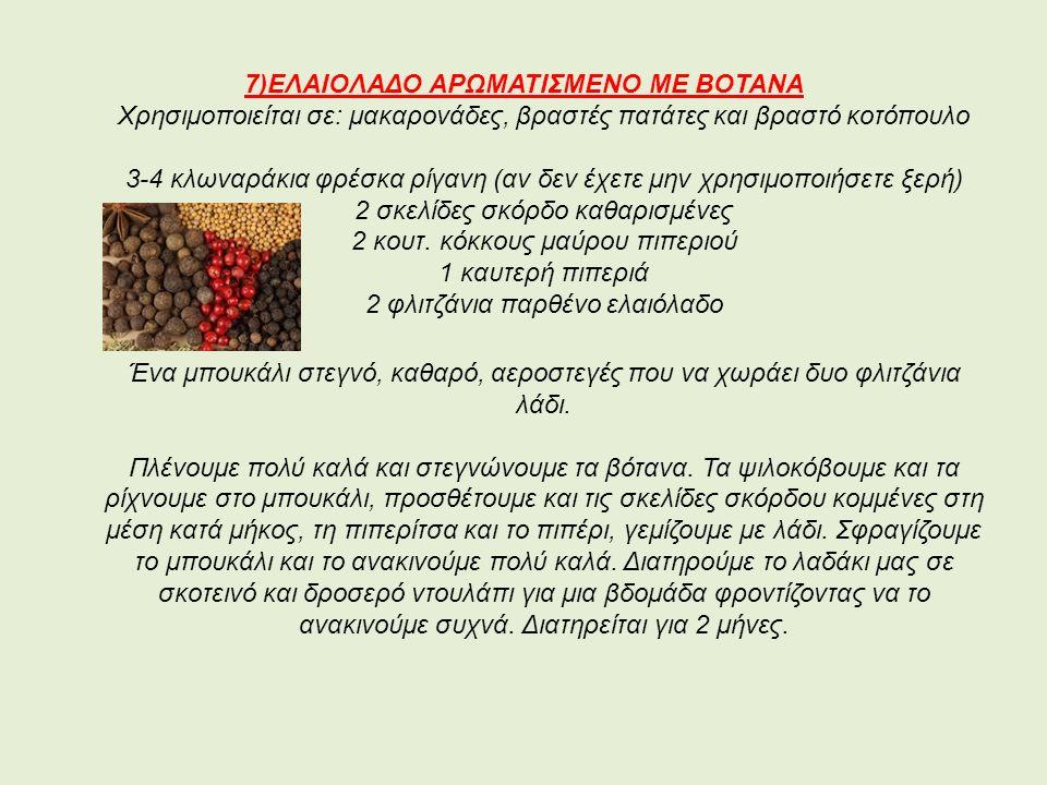 7)ΕΛΑΙΟΛΑΔΟ ΑΡΩΜΑΤΙΣΜΕΝΟ ΜΕ ΒΟΤΑΝΑ Χρησιμοποιείται σε: μακαρονάδες, βραστές πατάτες και βραστό κοτόπουλο 3-4 κλωναράκια φρέσκα ρίγανη (αν δεν έχετε μην χρησιμοποιήσετε ξερή) 2 σκελίδες σκόρδο καθαρισμένες 2 κουτ.