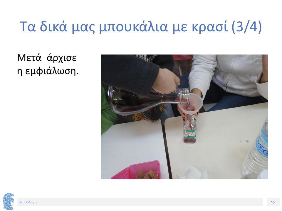 12 Μυθολογία Τα δικά μας μπουκάλια με κρασί (3/4) Μετά άρχισε η εμφιάλωση.