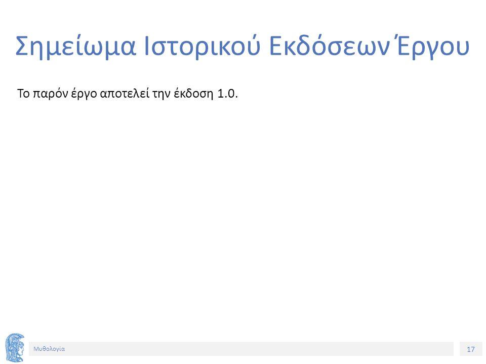 17 Μυθολογία Σημείωμα Ιστορικού Εκδόσεων Έργου Το παρόν έργο αποτελεί την έκδοση 1.0.