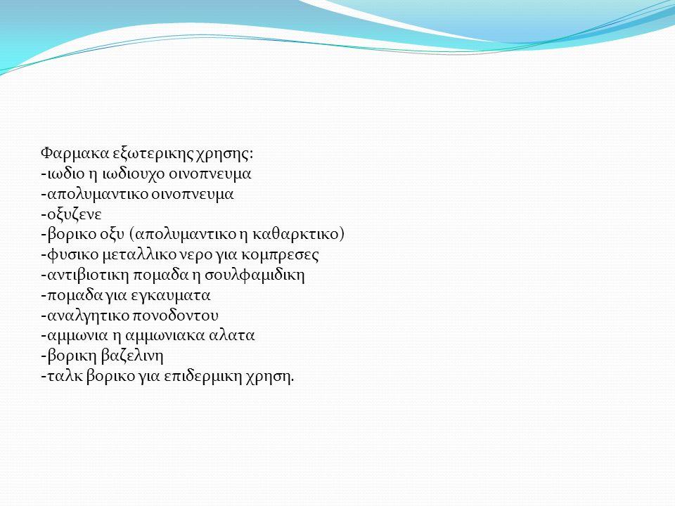 Φαρμακα εξωτερικης χρησης: -ιωδιο η ιωδιουχο οινοπνευμα -απολυμαντικο οινοπνευμα -οξυζενε -βορικο οξυ (απολυμαντικο η καθαρκτικο) -φυσικο μεταλλικο νερο για κομπρεσες -αντιβιοτικη πομαδα η σουλφαμιδικη -πομαδα για εγκαυματα -αναλγητικο πονοδοντου -αμμωνια η αμμωνιακα αλατα -βορικη βαζελινη -ταλκ βορικο για επιδερμικη χρηση.