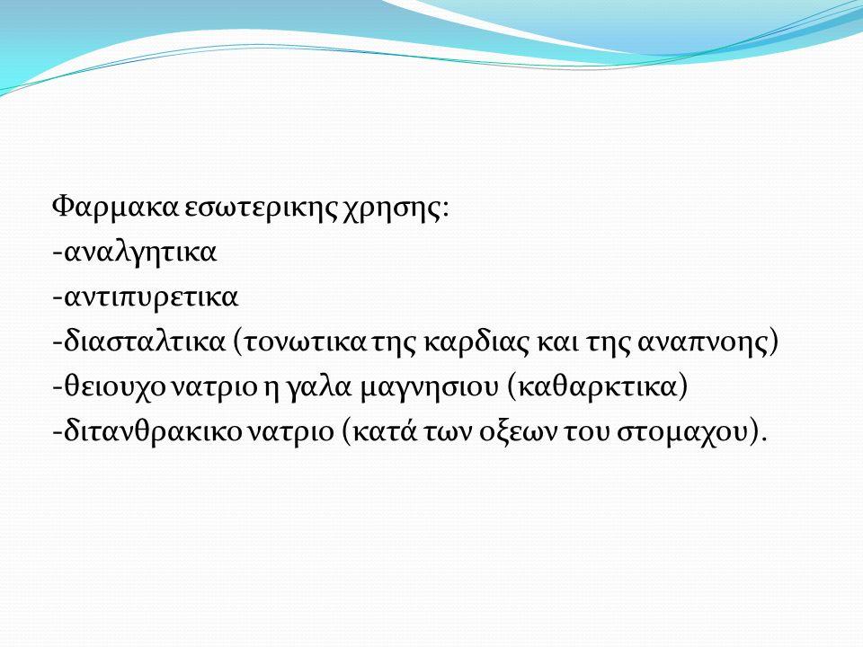 Φαρμακα εσωτερικης χρησης: -αναλγητικα -αντιπυρετικα -διασταλτικα (τονωτικα της καρδιας και της αναπνοης) -θειουχο νατριο η γαλα μαγνησιου (καθαρκτικα) -διτανθρακικο νατριο (κατά των οξεων του στομαχου).