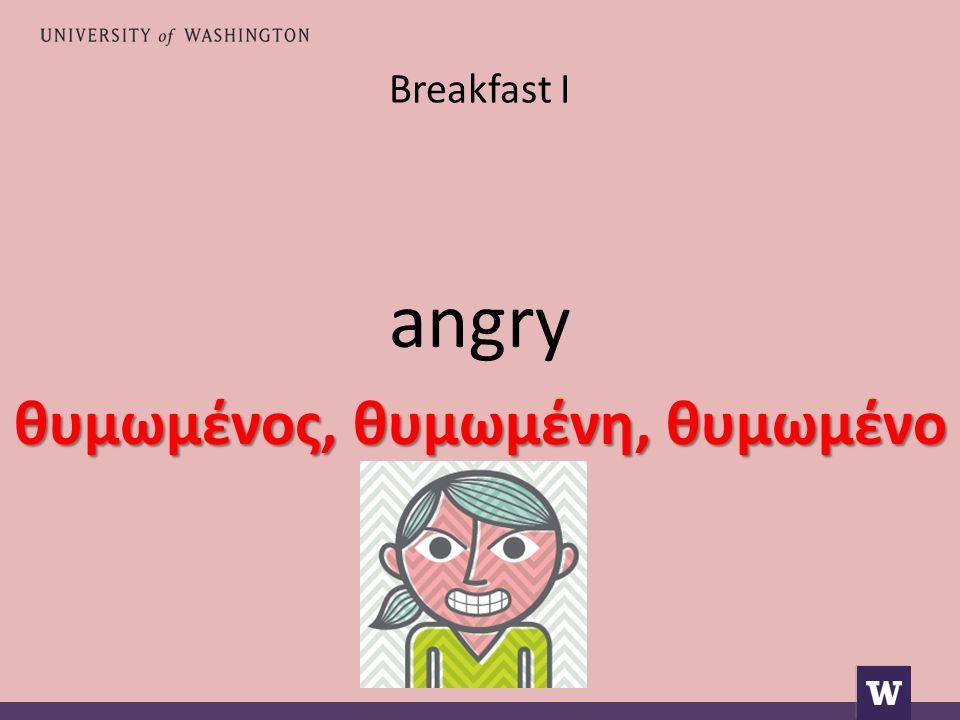 Breakfast I angry θυμωμένος, θυμωμένη, θυμωμένο