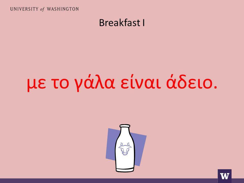 Breakfast I με το γάλα είναι άδειο.