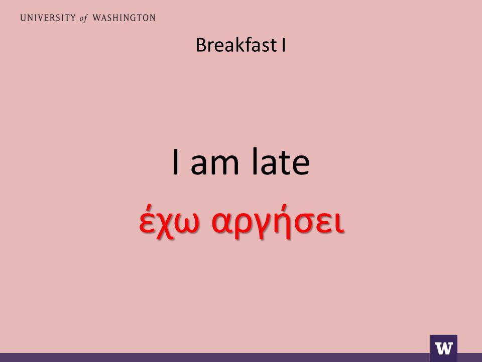Breakfast I I am late έχω αργήσει