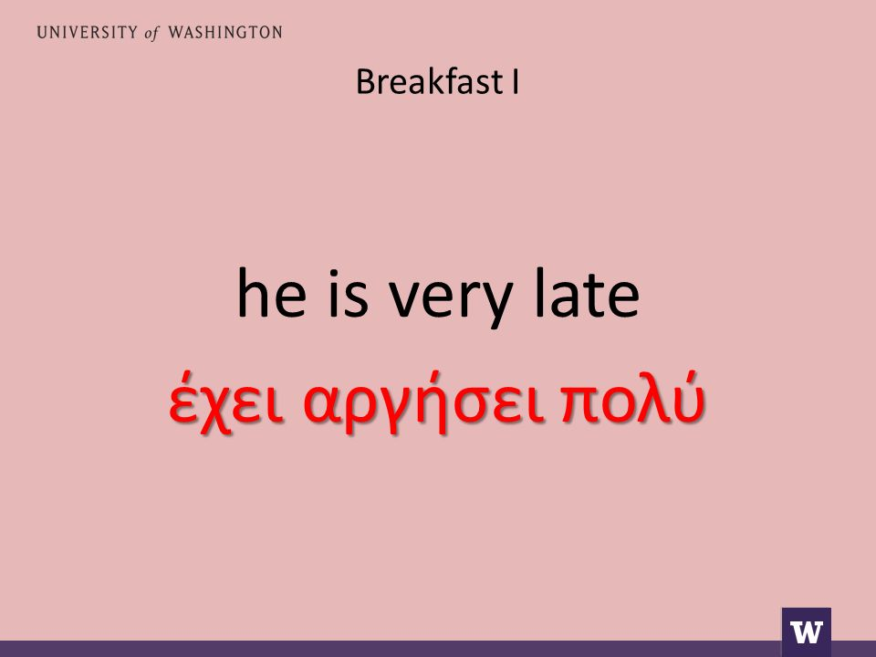 Breakfast I he is very late έχει αργήσει πολύ