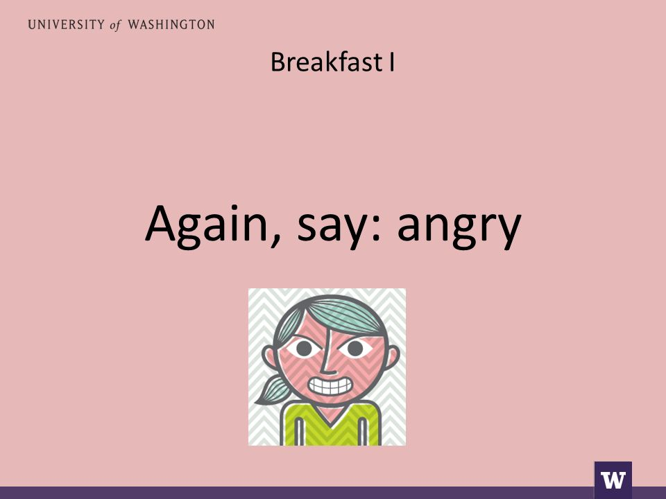 Breakfast I Again, say: angry