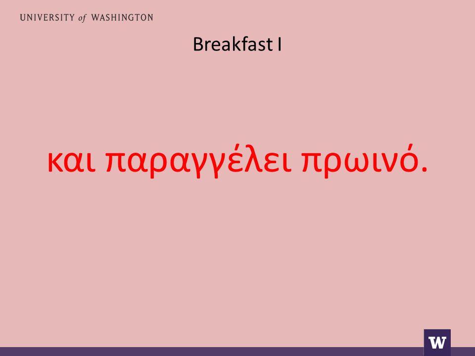 Breakfast I και παραγγέλει πρωινό.