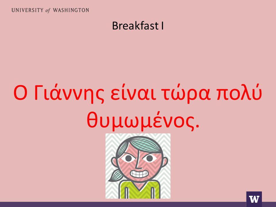 Breakfast I he is very late έχει αργήσει πολύ