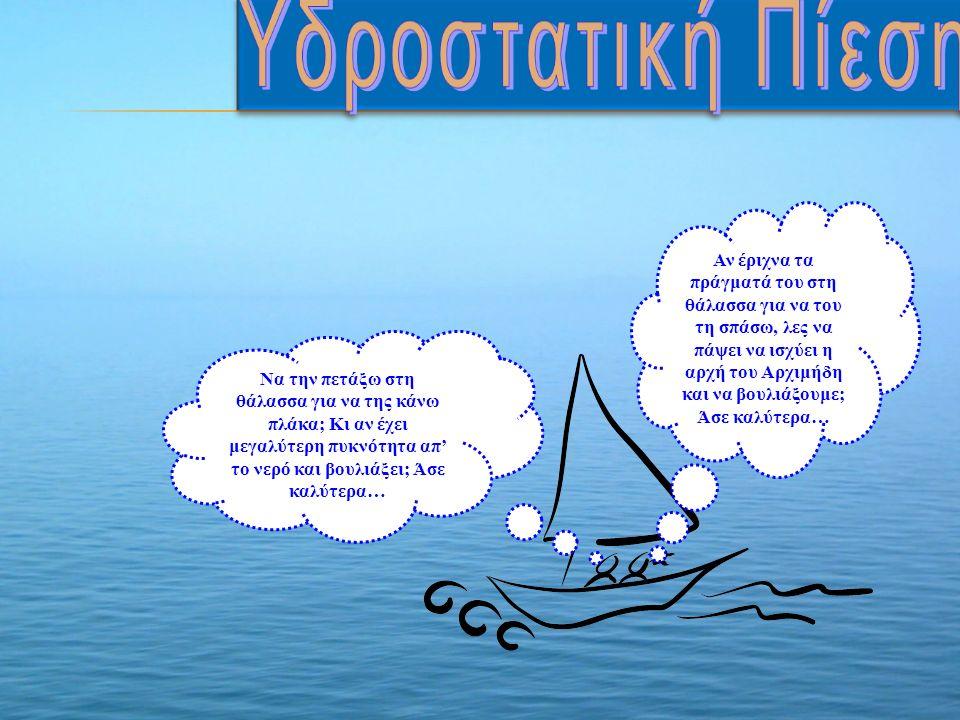 Αν έριχνα τα πράγματά του στη θάλασσα για να του τη σπάσω, λες να πάψει να ισχύει η αρχή του Αρχιμήδη και να βουλιάξουμε; Άσε καλύτερα… Να την πετάξω στη θάλασσα για να της κάνω πλάκα; Κι αν έχει μεγαλύτερη πυκνότητα απ' το νερό και βουλιάξει; Άσε καλύτερα…