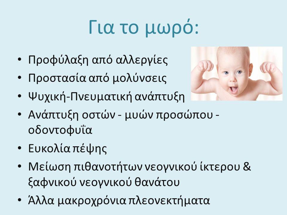 Για το μωρό: Προφύλαξη από αλλεργίες Προστασία από μολύνσεις Ψυχική-Πνευματική ανάπτυξη Ανάπτυξη οστών - μυών προσώπου - οδοντοφυΐα Ευκολία πέψης Μείωση πιθανοτήτων νεογνικού ίκτερου & ξαφνικού νεογνικού θανάτου Άλλα μακροχρόνια πλεονεκτήματα