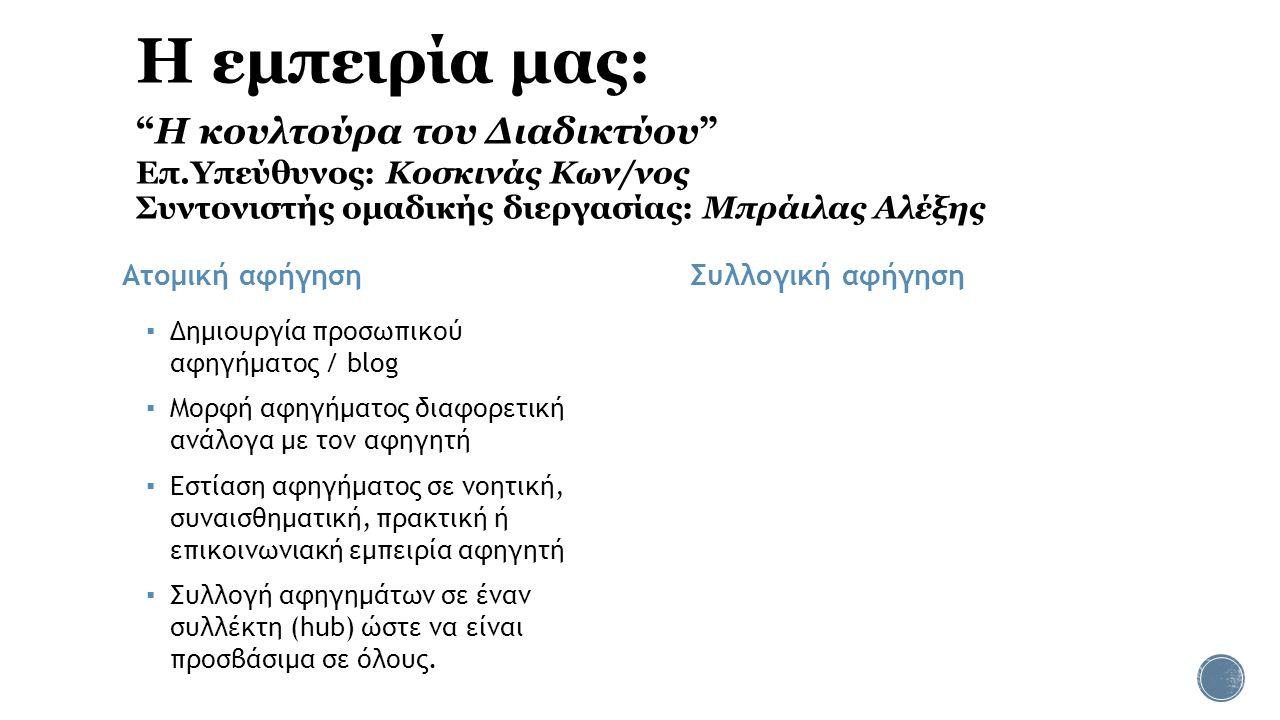 Η εμπειρία μας: Η κουλτούρα του Διαδικτύου Επ.Υπεύθυνος: Κοσκινάς Κων/νος Συντονιστής ομαδικής διεργασίας: Μπράιλας Αλέξης Ατομική αφήγηση ▪ Δημιουργία προσωπικού αφηγήματος / blog ▪ Μορφή αφηγήματος διαφορετική ανάλογα με τον αφηγητή ▪ Εστίαση αφηγήματος σε νοητική, συναισθηματική, πρακτική ή επικοινωνιακή εμπειρία αφηγητή ▪ Συλλογή αφηγημάτων σε έναν συλλέκτη (hub) ώστε να είναι προσβάσιμα σε όλους.