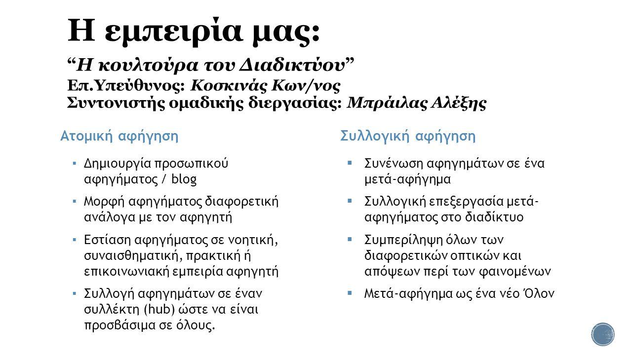 Η εμπειρία μας: Η κουλτούρα του Διαδικτύου Επ.Υπεύθυνος: Κοσκινάς Κων/νος Συντονιστής ομαδικής διεργασίας: Μπράιλας Αλέξης Ατομική αφήγηση Συλλογική αφήγηση  Συνένωση αφηγημάτων σε ένα μετά-αφήγημα  Συλλογική επεξεργασία μετά- αφηγήματος στο διαδίκτυο  Συμπερίληψη όλων των διαφορετικών οπτικών και απόψεων περί των φαινομένων  Μετά-αφήγημα ως ένα νέο Όλον ▪ Δημιουργία προσωπικού αφηγήματος / blog ▪ Μορφή αφηγήματος διαφορετική ανάλογα με τον αφηγητή ▪ Εστίαση αφηγήματος σε νοητική, συναισθηματική, πρακτική ή επικοινωνιακή εμπειρία αφηγητή ▪ Συλλογή αφηγημάτων σε έναν συλλέκτη (hub) ώστε να είναι προσβάσιμα σε όλους.