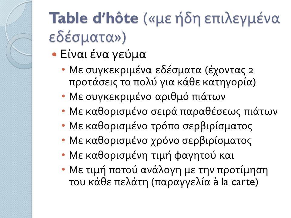 Table d'hôte (« με ήδη επιλεγμένα εδέσματα ») Είναι ένα γεύμα Με συγκεκριμένα εδέσματα ( έχοντας 2 προτάσεις το πολύ για κάθε κατηγορία ) Με συγκεκριμένο αριθμό πιάτων Με καθορισμένο σειρά παραθέσεως πιάτων Με καθορισμένο τρόπο σερβιρίσματος Με καθορισμένο χρόνο σερβιρίσματος Με καθορισμένη τιμή φαγητού και Με τιμή ποτού ανάλογη με την προτίμηση του κάθε πελάτη ( παραγγελία à la carte)