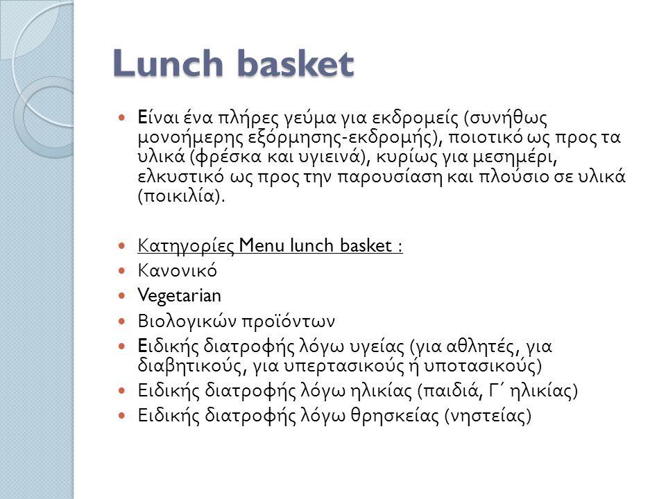 Lunch basket E ίναι ένα πλήρες γεύμα για εκδρομείς ( συνήθως μονοήμερης εξόρμησης - εκδρομής ), ποιοτικό ως προς τα υλικά ( φρέσκα και υγιεινά ), κυρίως για μεσημέρι, ελκυστικό ως προς την παρουσίαση και πλούσιο σε υλικά ( ποικιλία ).