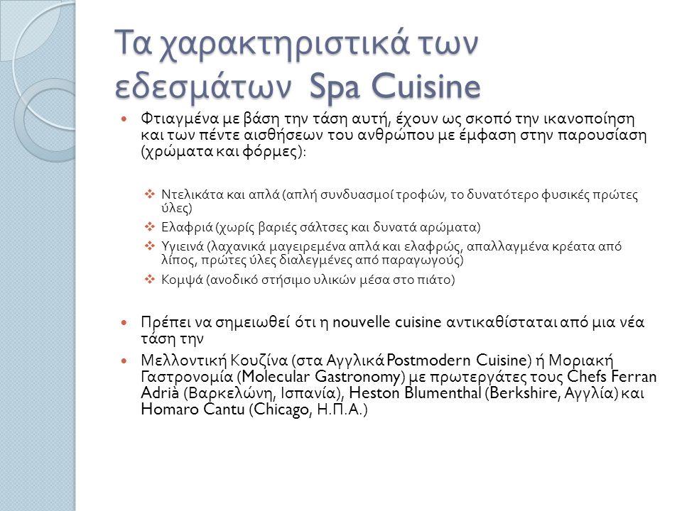 Τα χαρακτηριστικά των εδεσμάτων Spa Cuisine Φτιαγμένα με βάση την τάση αυτή, έχουν ως σκοπό την ικανοποίηση και των πέντε αισθήσεων του ανθρώπου με έμφαση στην παρουσίαση ( χρώματα και φόρμες ):  Ντελικάτα και απλά ( απλή συνδυασμοί τροφών, το δυνατότερο φυσικές πρώτες ύλες )  Ελαφριά ( χωρίς βαριές σάλτσες και δυνατά αρώματα )  Υγιεινά ( λαχανικά μαγειρεμένα απλά και ελαφρώς, απαλλαγμένα κρέατα από λίπος, πρώτες ύλες διαλεγμένες από παραγωγούς )  Κομψά ( ανοδικό στήσιμο υλικών μέσα στο πιάτο ) Πρέπει να σημειωθεί ότι η nouvelle cuisine αντικαθίσταται από μια νέα τάση την Μελλοντική Κουζίνα ( στα Αγγλικά Postmodern Cuisine) ή Μοριακή Γαστρονομία (Molecular Gastronomy) με πρωτεργάτες τους Chefs Ferran Adrià ( Βαρκελώνη, Ισπανία ), Heston Blumenthal (Berkshire, Αγγλία ) και Homaro Cantu (Chicago, Η.