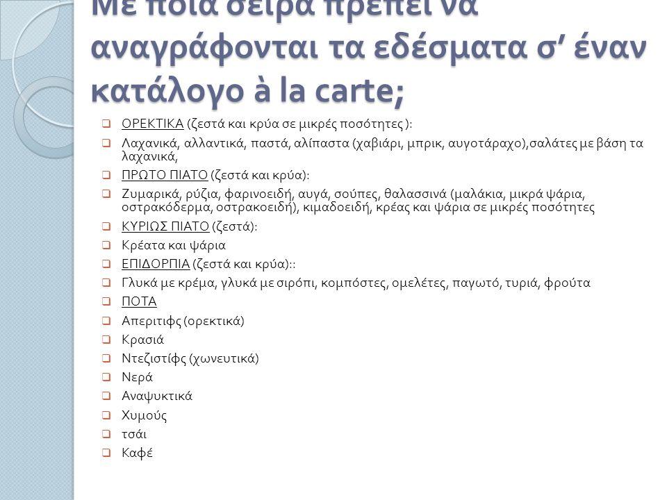 Με ποια σειρά πρέπει να αναγράφονται τα εδέσματα σ ' έναν κατάλογο à la carte;  ΟΡΕΚΤΙΚΑ ( ζεστά και κρύα σε μικρές ποσότητες ):  Λαχανικά, αλλαντικά, παστά, αλίπαστα ( χαβιάρι, μπρικ, αυγοτάραχο ), σαλάτες με βάση τα λαχανικά,  ΠΡΩΤΟ ΠΙΑΤΟ ( ζεστά και κρύα ):  Ζυμαρικά, ρύζια, φαρινοειδή, αυγά, σούπες, θαλασσινά ( μαλάκια, μικρά ψάρια, οστρακόδερμα, οστρακοειδή ), κιμαδοειδή, κρέας και ψάρια σε μικρές ποσότητες  ΚΥΡΙΩΣ ΠΙΑΤΟ ( ζεστά ):  Κρέατα και ψάρια  ΕΠΙΔΟΡΠΙΑ ( ζεστά και κρύα )::  Γλυκά με κρέμα, γλυκά με σιρόπι, κομπόστες, ομελέτες, παγωτό, τυριά, φρούτα  ΠΟΤΑ  Απεριτιφς ( ορεκτικά )  Κρασιά  Ντεζιστίφς ( χωνευτικά )  Νερά  Αναψυκτικά  Χυμούς  τσάι  Καφέ