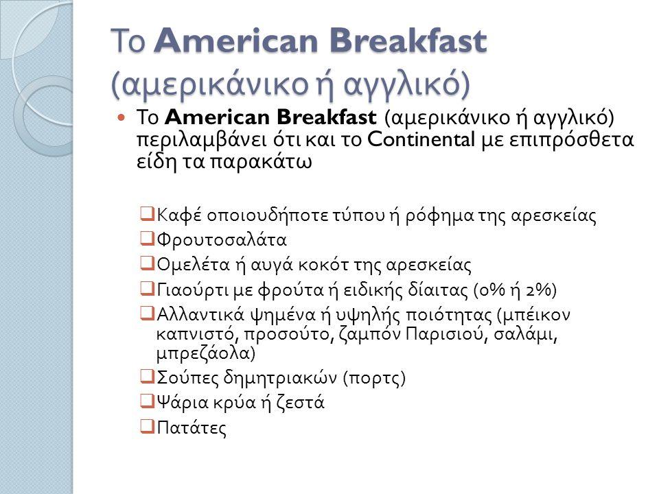 Το American Breakfast ( αμερικάνικο ή αγγλικό ) Το American Breakfast ( αμερικάνικο ή αγγλικό ) περιλαμβάνει ότι και το Continental με επιπρόσθετα είδη τα παρακάτω  Καφέ οποιουδήποτε τύπου ή ρόφημα της αρεσκείας  Φρουτοσαλάτα  Ομελέτα ή αυγά κοκότ της αρεσκείας  Γιαούρτι με φρούτα ή ειδικής δίαιτας (0% ή 2%)  Αλλαντικά ψημένα ή υψηλής ποιότητας ( μπέικον καπνιστό, προσούτο, ζαμπόν Παρισιού, σαλάμι, μπρεζάολα )  Σούπες δημητριακών ( πορτς )  Ψάρια κρύα ή ζεστά  Πατάτες