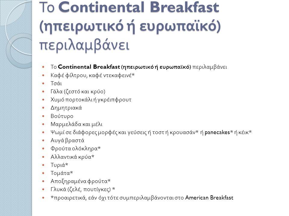 Το Continental Breakfast ( ηπειρωτικό ή ευρωπαϊκό ) περιλαμβάνει Καφέ φίλτρου, καφέ ντεκαφεινέ * Τσάι Γάλα ( ζεστό και κρύο ) Χυμό πορτοκάλι ή γκρέιπφρουτ Δημητριακά Βούτυρο Μαρμελάδα και μέλι Ψωμί σε διάφορες μορφές και γεύσεις ή τοστ ή κρουασάν * ή panecakes* ή κέικ * Αυγά βραστά Φρούτα ολόκληρα * Αλλαντικά κρύα * Τυριά * Τομάτα * Αποξηραμένα φρούτα * Γλυκά ( ζελέ, πουτίγκες ) * * προαιρετικά, εάν όχι τότε συμπεριλαμβάνονται στο American Breakfast
