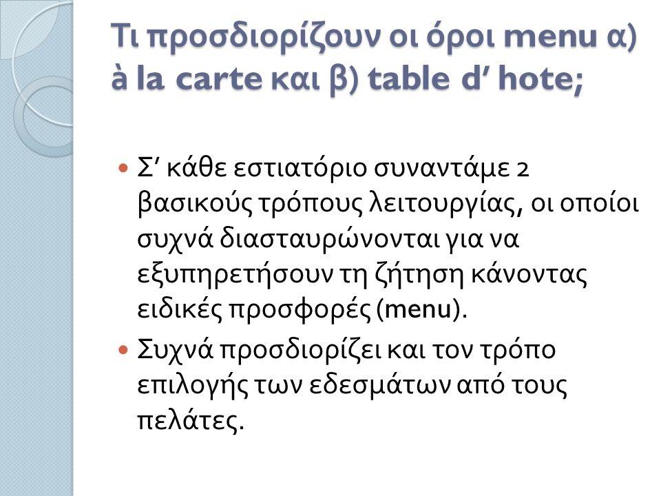 Τι προσδιορίζουν οι όροι menu α ) à la carte και β ) table d' hote; Σ ' κάθε εστιατόριο συναντάμε 2 βασικούς τρόπους λειτουργίας, οι οποίοι συχνά διασταυρώνονται για να εξυπηρετήσουν τη ζήτηση κάνοντας ειδικές προσφορές (menu).