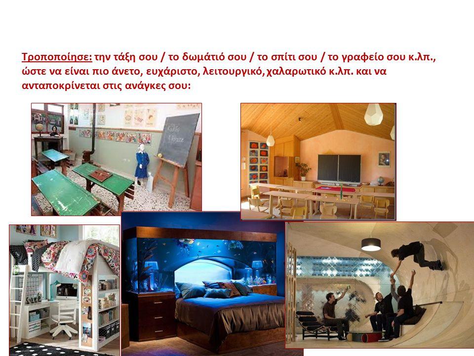 Τροποποίησε: την τάξη σου / το δωμάτιό σου / το σπίτι σου / το γραφείο σου κ.λπ., ώστε να είναι πιο άνετο, ευχάριστο, λειτουργικό, χαλαρωτικό κ.λπ. κα