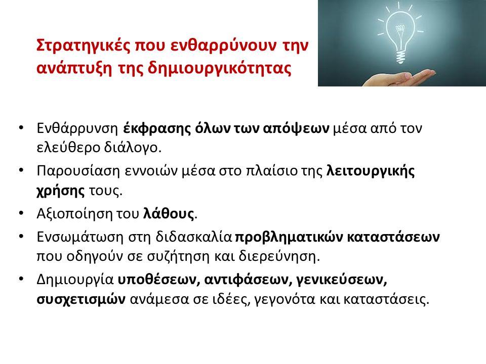 Στρατηγικές που ενθαρρύνουν την ανάπτυξη της δημιουργικότητας Ενθάρρυνση έκφρασης όλων των απόψεων μέσα από τον ελεύθερο διάλογο. Παρουσίαση εννοιών μ