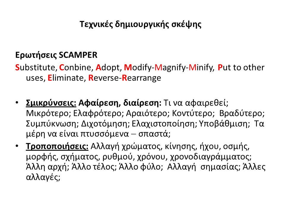 Τεχνικές δημιουργικής σκέψης Ερωτήσεις SCAMPER Substitute, Conbine, Adopt, Modify-Magnify-Minify, Put to other uses, Eliminate, Reverse-Rearrange Σμικ