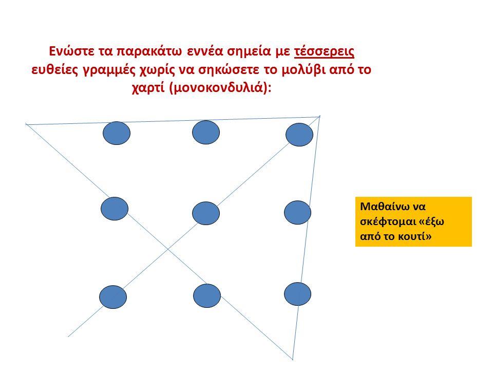 Ενώστε τα παρακάτω εννέα σημεία με τέσσερεις ευθείες γραμμές χωρίς να σηκώσετε το μολύβι από το χαρτί (μονοκονδυλιά): Μαθαίνω να σκέφτομαι «έξω από το