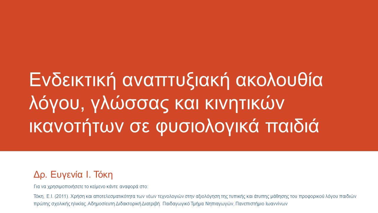 Ενδεικτική αναπτυξιακή ακολουθία λόγου, γλώσσας και κινητικών ικανοτήτων σε φυσιολογικά παιδιά Για να χρησιμοποιήσετε το κείμενο κάντε αναφορά στο: Τόκη, Ε.Ι.