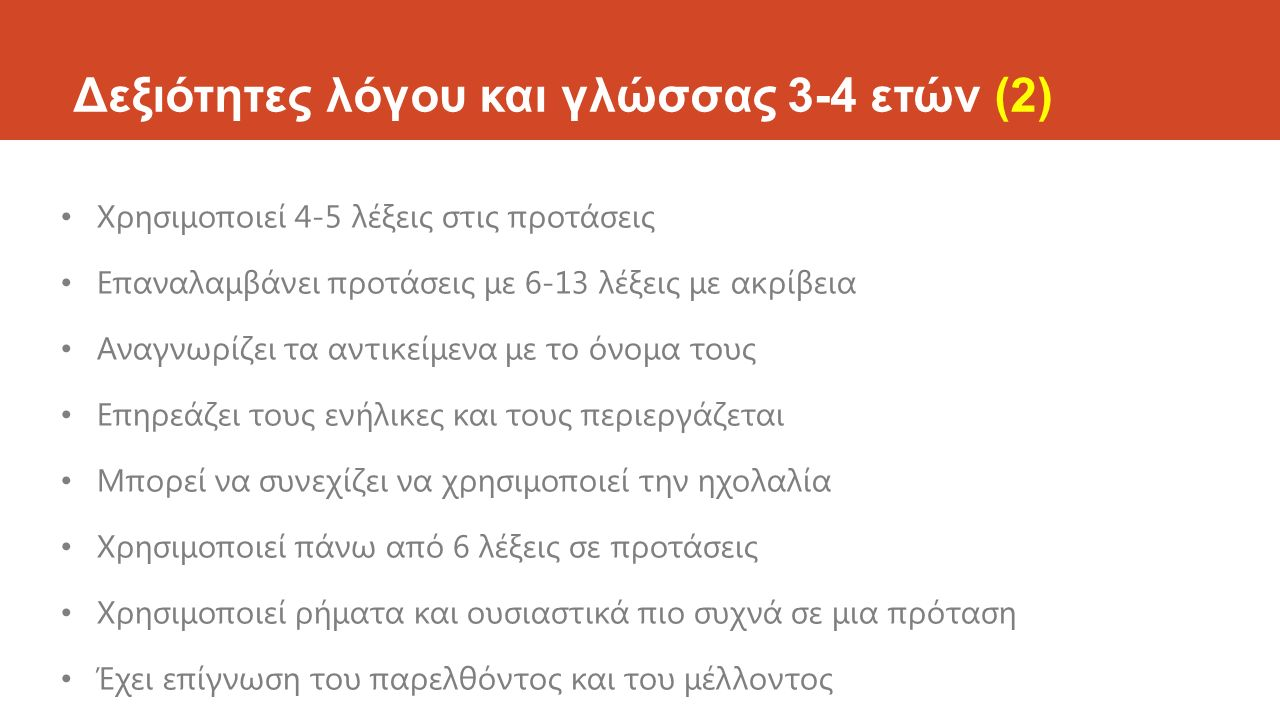 Δεξιότητες λόγου και γλώσσας 3-4 ετών (2) Χρησιμοποιεί 4-5 λέξεις στις προτάσεις Επαναλαμβάνει προτάσεις με 6-13 λέξεις με ακρίβεια Αναγνωρίζει τα αντ