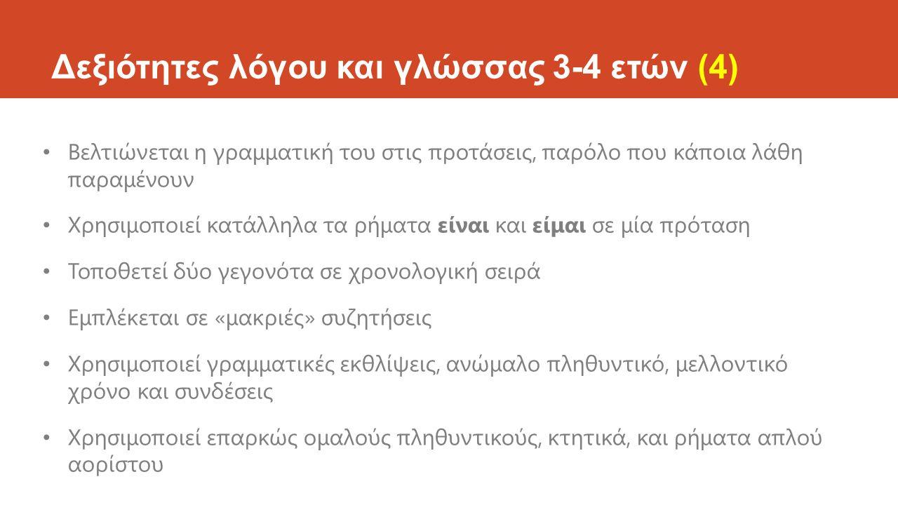 Δεξιότητες λόγου και γλώσσας 3-4 ετών (4) Βελτιώνεται η γραμματική του στις προτάσεις, παρόλο που κάποια λάθη παραμένουν Χρησιμοποιεί κατάλληλα τα ρήματα είναι και είμαι σε μία πρόταση Τοποθετεί δύο γεγονότα σε χρονολογική σειρά Εμπλέκεται σε «μακριές» συζητήσεις Χρησιμοποιεί γραμματικές εκθλίψεις, ανώμαλο πληθυντικό, μελλοντικό χρόνο και συνδέσεις Χρησιμοποιεί επαρκώς ομαλούς πληθυντικούς, κτητικά, και ρήματα απλού αορίστου