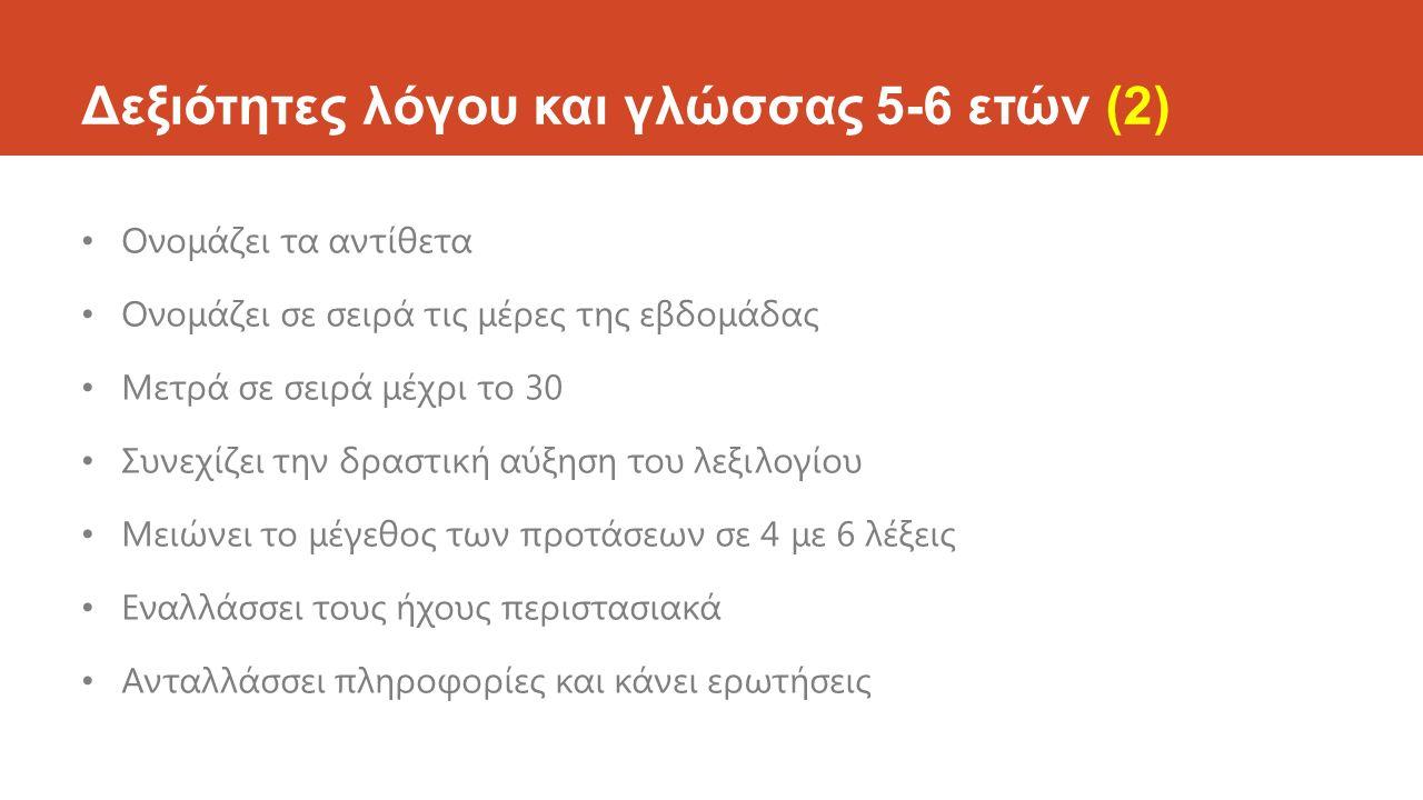 Δεξιότητες λόγου και γλώσσας 5-6 ετών (2) Ονομάζει τα αντίθετα Ονομάζει σε σειρά τις μέρες της εβδομάδας Μετρά σε σειρά μέχρι το 30 Συνεχίζει την δρασ