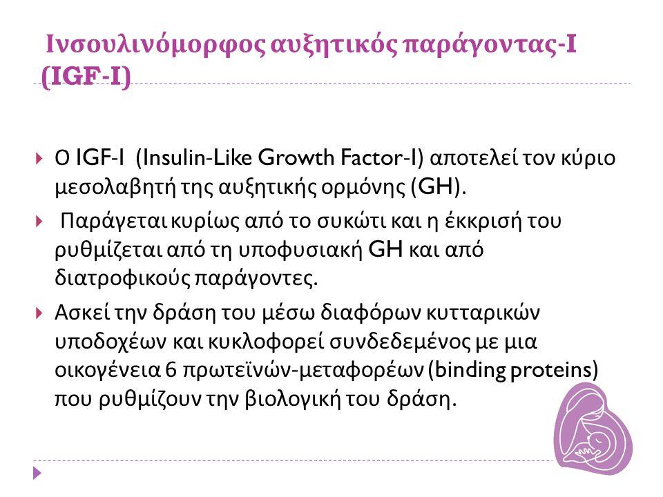 Ινσουλινόμορφος αυξητικός παράγοντας -I (IGF-I)  Ο IGF-I (Insulin-Like Growth Factor-I) αποτελεί τον κύριο μεσολαβητή της αυξητικής ορμόνης (GH).  Π