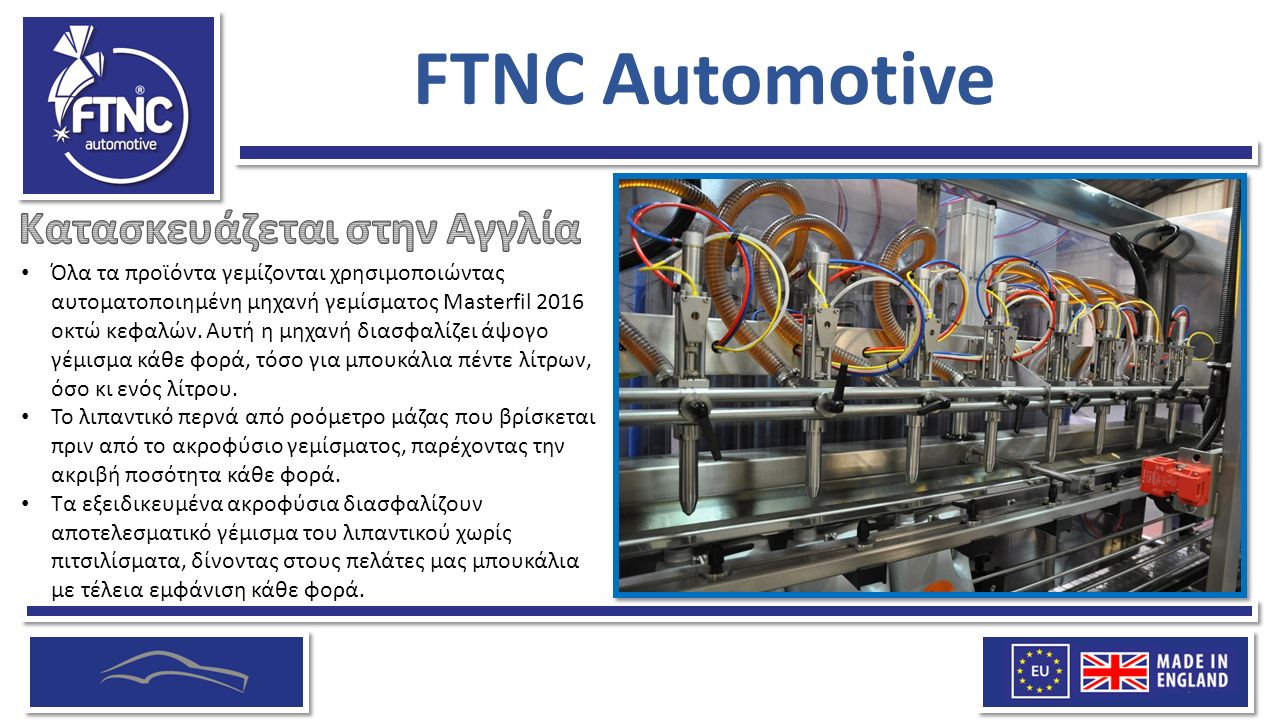 FTNC Automotive Όλα τα προϊόντα γεμίζονται χρησιμοποιώντας αυτοματοποιημένη μηχανή γεμίσματος Masterfil 2016 οκτώ κεφαλών.