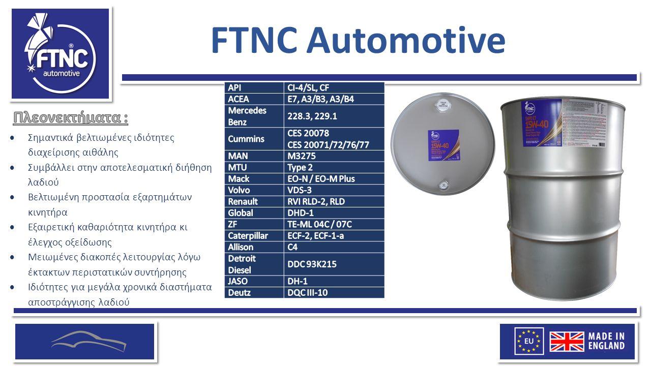 FTNC Automotive  Σημαντικά βελτιωμένες ιδιότητες διαχείρισης αιθάλης  Συμβάλλει στην αποτελεσματική διήθηση λαδιού  Βελτιωμένη προστασία εξαρτημάτων κινητήρα  Εξαιρετική καθαριότητα κινητήρα κι έλεγχος οξείδωσης  Μειωμένες διακοπές λειτουργίας λόγω έκτακτων περιστατικών συντήρησης  Ιδιότητες για μεγάλα χρονικά διαστήματα αποστράγγισης λαδιού