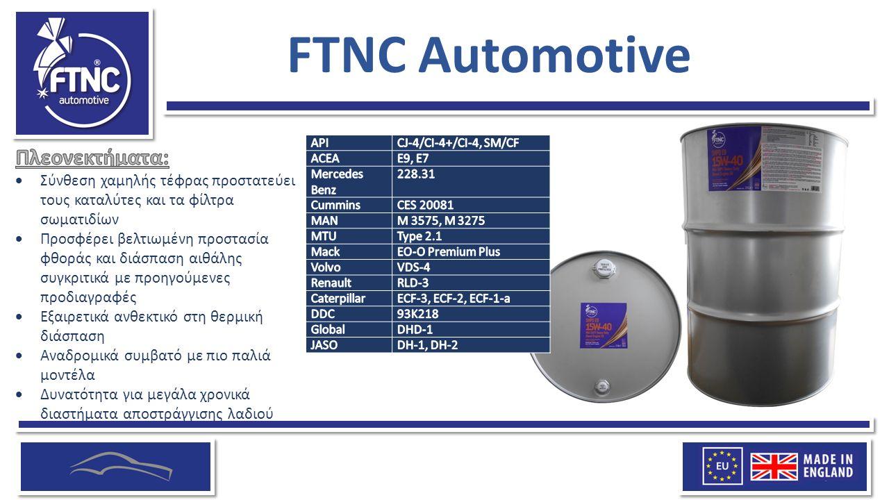 FTNC Automotive  Σύνθεση χαμηλής τέφρας προστατεύει τους καταλύτες και τα φίλτρα σωματιδίων  Προσφέρει βελτιωμένη προστασία φθοράς και διάσπαση αιθάλης συγκριτικά με προηγούμενες προδιαγραφές  Εξαιρετικά ανθεκτικό στη θερμική διάσπαση  Αναδρομικά συμβατό με πιο παλιά μοντέλα  Δυνατότητα για μεγάλα χρονικά διαστήματα αποστράγγισης λαδιού