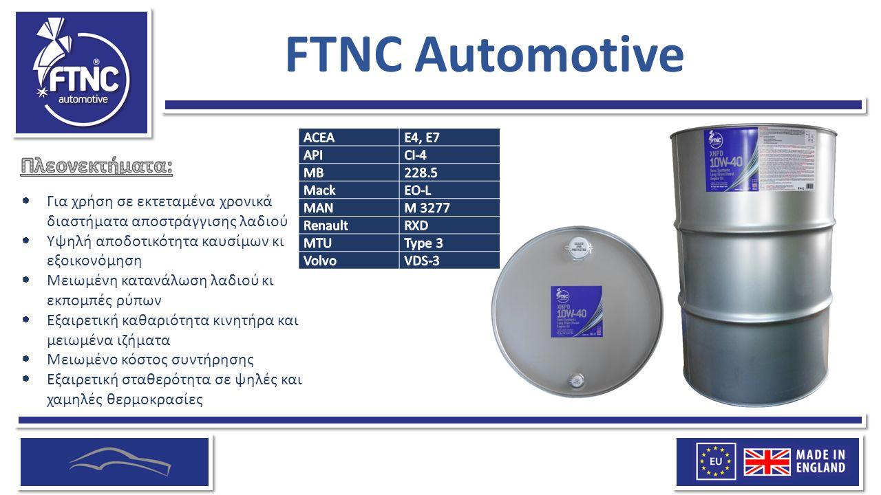 FTNC Automotive  Για χρήση σε εκτεταμένα χρονικά διαστήματα αποστράγγισης λαδιού  Υψηλή αποδοτικότητα καυσίμων κι εξοικονόμηση  Μειωμένη κατανάλωση λαδιού κι εκπομπές ρύπων  Εξαιρετική καθαριότητα κινητήρα και μειωμένα ιζήματα  Μειωμένο κόστος συντήρησης  Εξαιρετική σταθερότητα σε ψηλές και χαμηλές θερμοκρασίες