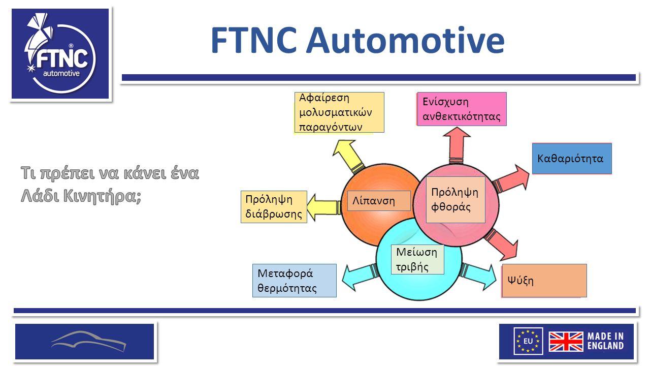FTNC Automotive Η FTNC προμηθεύεται τα προϊόντα της από βασικό κατασκευαστή που συνεργάζεται με τη Lubrizol για τη δημιουργία λαδιών κινητήρα που μειώνουν την κατανάλωση λαδιού, μεγιστοποιούν την απόδοση και αυξάνουν την εξοικονόμηση καυσίμων του οχήματός σας.